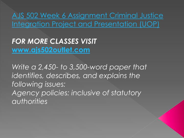 AJS 502 Week 6 Assignment Criminal Justice Integration Project and Presentation (UOP)