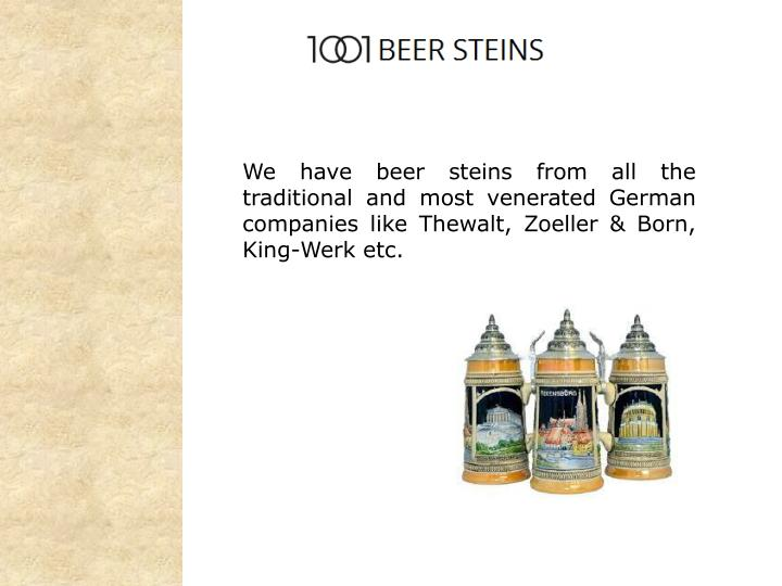 We have beer steins from all the traditional and most venerated German companies like Thewalt, Zoell...