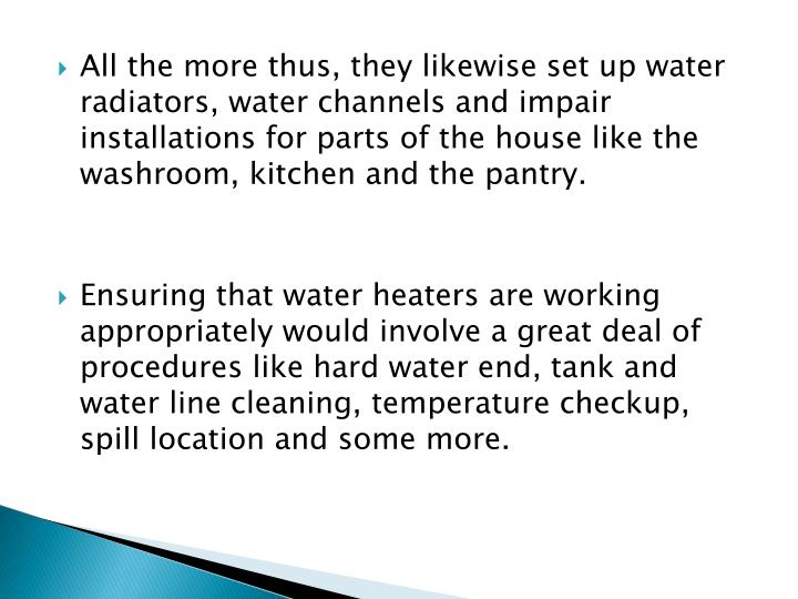 All the more thus, they likewise set up water radiators, water channels and impair installations for parts of the house like the washroom, kitchen and the pantry.
