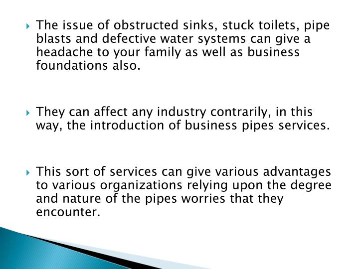 The issue of obstructed sinks, stuck toilets, pipe blasts and defective water systems can give a headache to your family as well as business foundations also.
