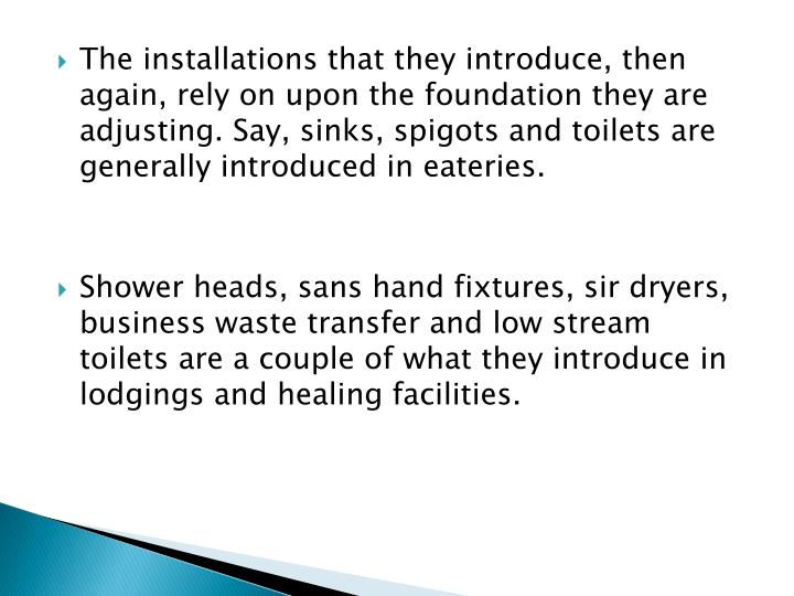 The installations that they introduce, then again, rely on upon the foundation they are adjusting. Say, sinks, spigots and toilets are generally introduced in eateries.