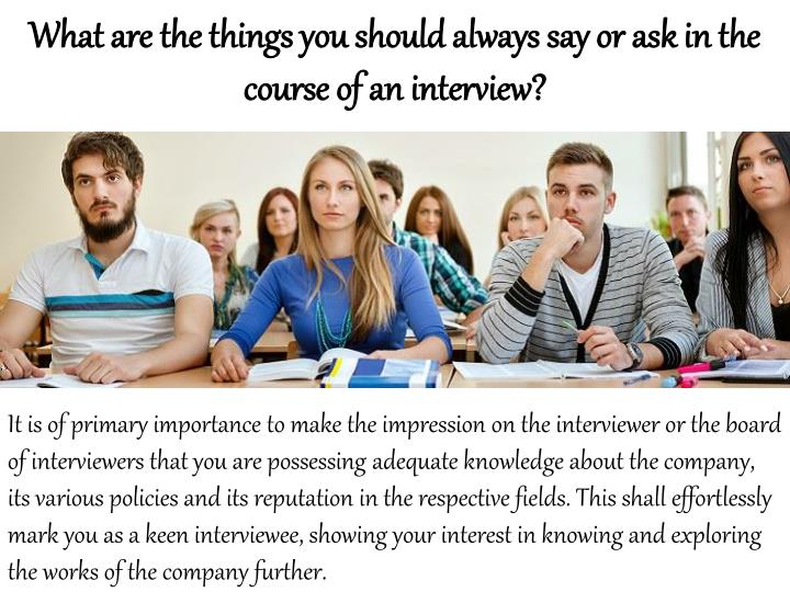 What are the things you should always say or ask in the course of an interview?