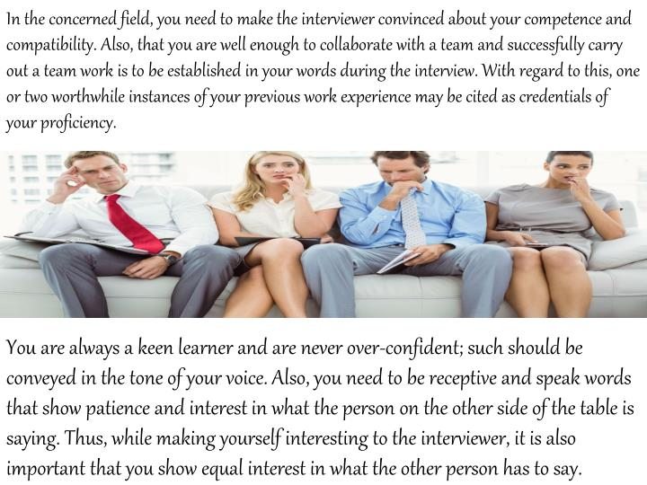 In the concerned field, you need to make the interviewer convinced about your competence and compatibility. Also, that you are well enough to collaborate with a team and successfully carry out a team work is to be established in your words during the interview. With regard to this, one or two worthwhile instances of your previous work experience may be cited as credentials of your proficiency.