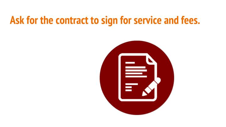 Ask for the contract to sign for service and fees.