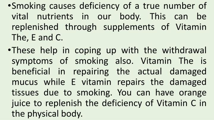 Smoking causes deficiency of a true number of vital nutrients in our body. This can be replenished through supplements of Vitamin The, E and C.