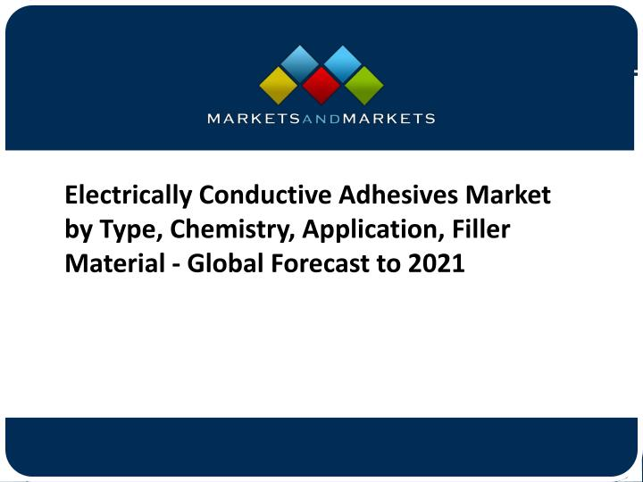 Electrically Conductive Adhesives Market by Type, Chemistry, Application, Filler Material - Global Forecast to 2021