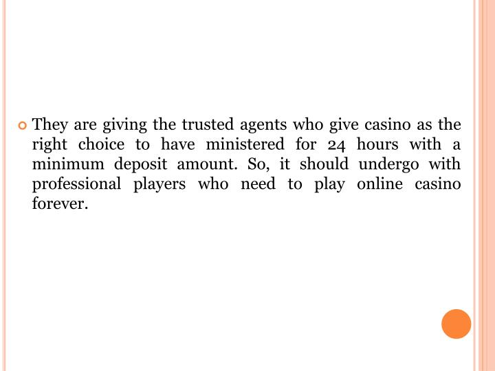 They are giving the trusted agents who give casino as the right choice to have ministered for 24 hours with a minimum deposit amount. So, it should undergo with professional players who need to play online casino forever.