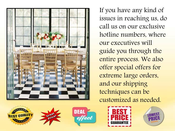 If you have any kind of issues in reaching us, do call us on our exclusive hotline numbers, where our executives will guide you through the entire process. We also offer special offers for extreme large orders, and our shipping techniques can be customized as needed.
