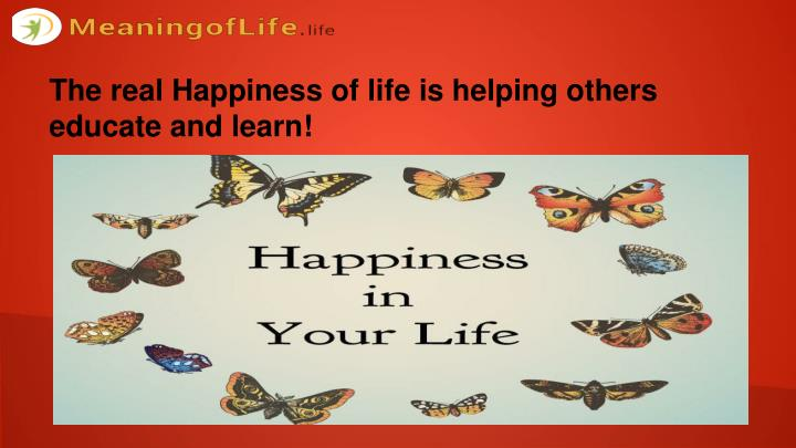 The real Happiness of life is helping others educate and learn!