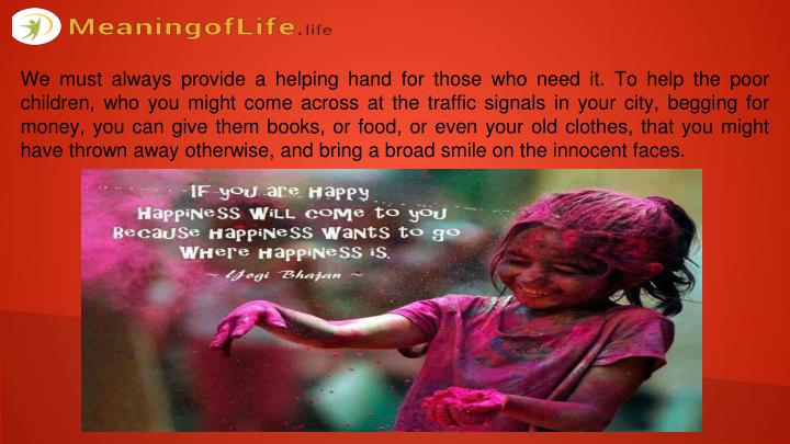 We must always provide a helping hand for those who need it. To help the poor children, who you might come across at the traffic signals in your city, begging for money, you can give them books, or food, or even your old clothes, that you might have thrown away otherwise, and bring a broad smile on the innocent faces.