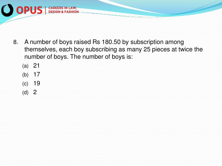A number of boys raised Rs 180.50 by subscription among themselves, each boy subscribing as many 25 pieces at twice the number of boys. The number of boys is: