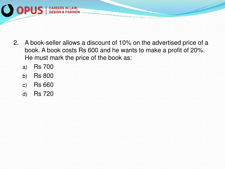 2.A book-seller allows a discount of 10% on the advertised price of a book. A book costs Rs 600 and he wants to make a profit of 20%. He must mark the price of the book as: