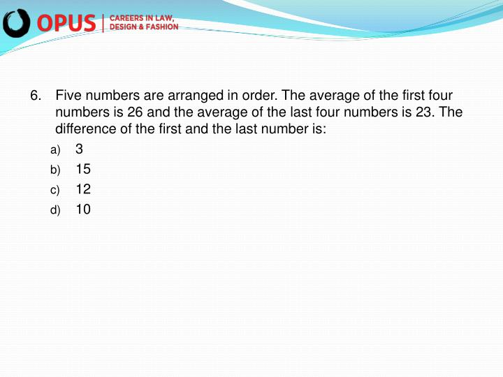 6.Five numbers are arranged in order. The average of the first four numbers is 26 and the average of the last four numbers is 23. The difference of the first and the last number is: