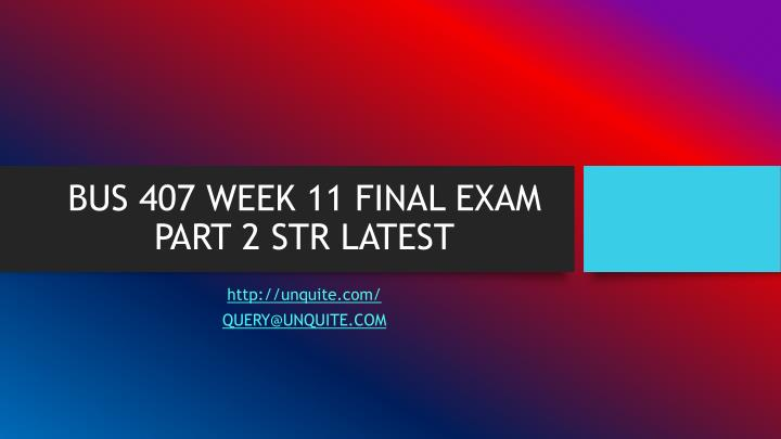 Bus 407 week 11 final exam part 2 str latest