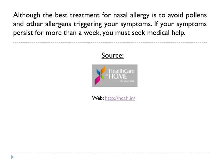 Although the best treatment for nasal allergy is to avoid pollens and other allergens triggering your symptoms. If your symptoms persist for more than a week, you must seek medical help