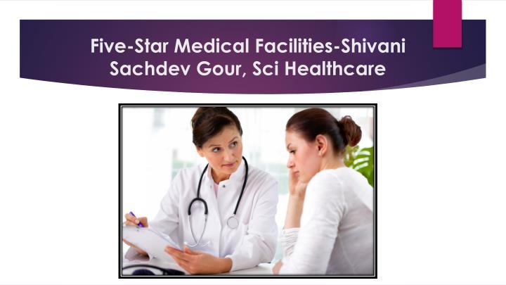 Five-Star Medical Facilities-Shivani Sachdev Gour, Sci Healthcare