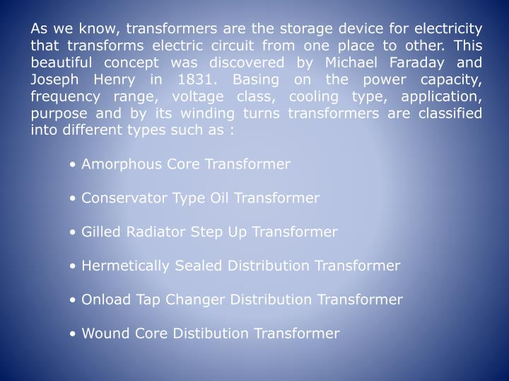 As we know, transformers are the storage device for electricity that transforms electric circuit from one place to other. This beautiful concept was discovered by Michael Faraday and Joseph Henry in 1831. Basing on the power capacity, frequency range, voltage class, cooling type, application, purpose and by its winding turns transformers are classified into different types such as