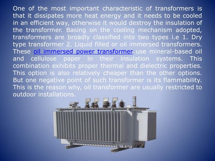 One of the most important characteristic of transformers is that it dissipates more heat energy and it needs to be cooled in an efficient way, otherwise it would destroy the insulation of the transformer