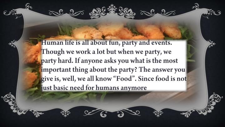 "Human life is all about fun, party and events. Though we work a lot but when we party, we party hard. If anyone asks you what is the most important thing about the party? The answer you give is, well, we all know ""Food"". Since food is not just basic need for humans anymore"