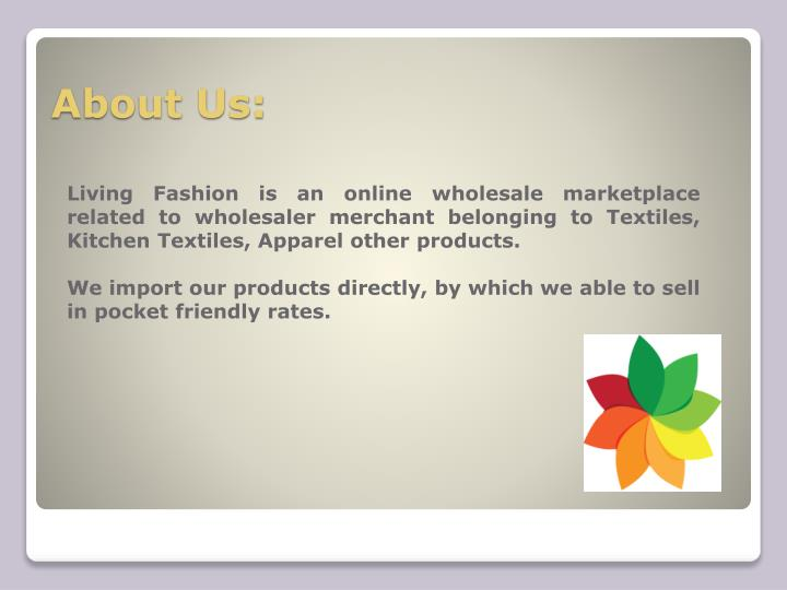 Living Fashion is an online wholesale marketplace related to wholesaler merchant belonging to Textiles, Kitchen Textiles, Apparel other products.