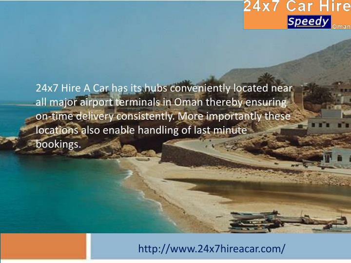 24x7 Hire A Car has its hubs conveniently located near all major airport terminals in Oman thereby ensuring on-time delivery consistently. More importantly these locations also enable handling of last minute bookings
