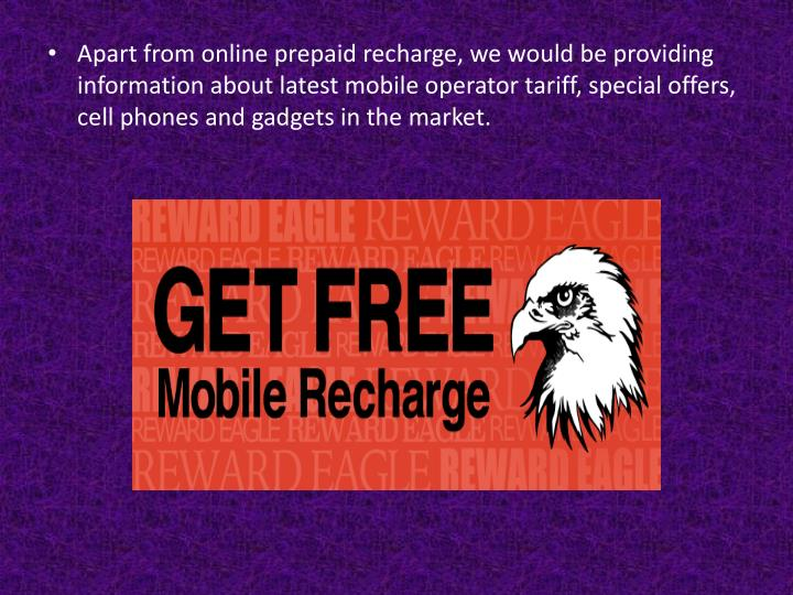 Apart from online prepaid recharge, we would be providing information about latest mobile operator tariff, special offers, cell phones and gadgets in the market.