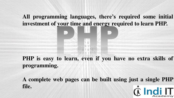 All programming languages, there's required some initial investment of your time and energy required to learn PHP.