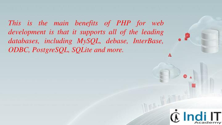 This is the main benefits of PHP for web development is that it supports all of the leading databases, including MySQL, debase, InterBase, ODBC, PostgreSQL, SQLite and more.