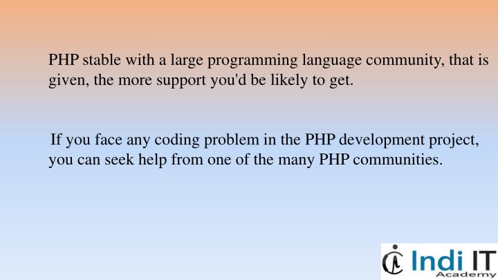 PHP stable with a large programming language community, that is given, the more support you'd be likely to get.
