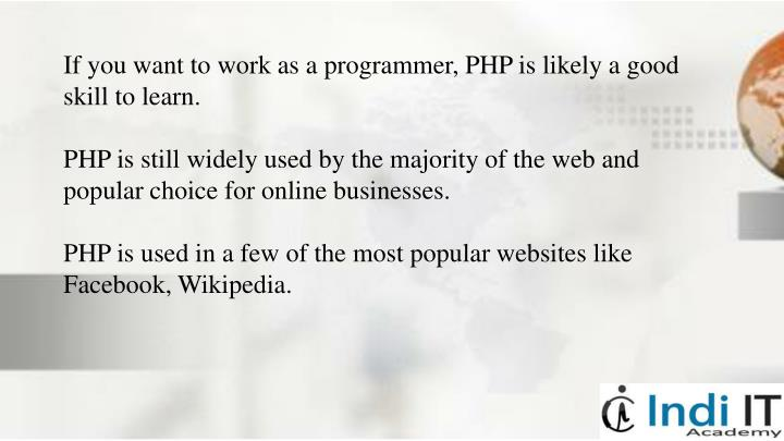 If you want to work as a programmer, PHP is likely a good skill to learn.