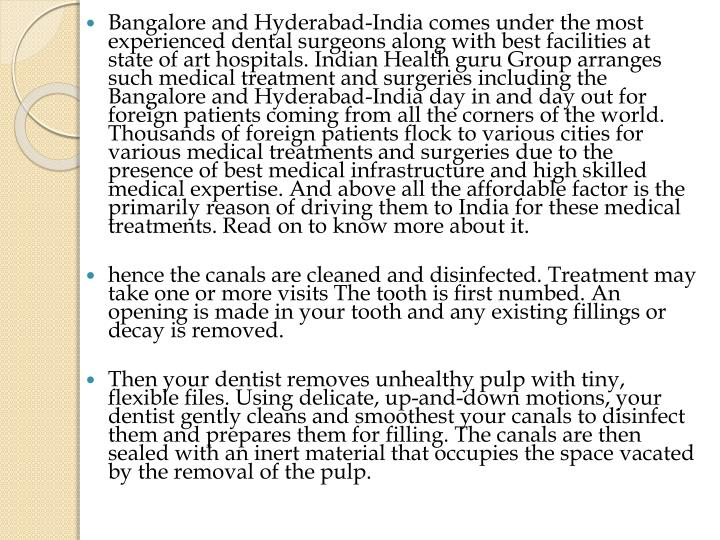 Bangalore and Hyderabad-India comes under the most experienced dental surgeons along with best facilities at state of art hospitals. Indian Health guru Group arranges such medical treatment and surgeries including the Bangalore and Hyderabad-India day in and day out for foreign patients coming from all the corners of the world. Thousands of foreign patients flock to various cities for various medical treatments and surgeries due to the presence of best medical infrastructure and high skilled medical expertise. And above all the affordable factor is the primarily reason of driving them to India for these medical treatments. Read on to know more about it.