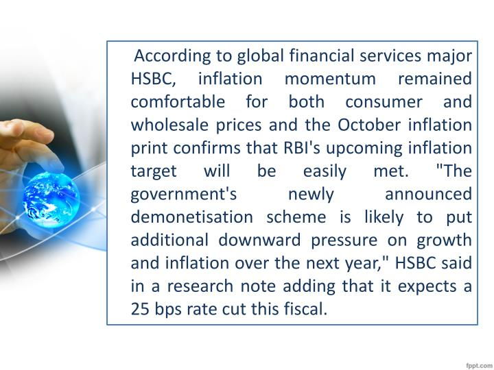 "According to global financial services major HSBC, inflation momentum remained comfortable for both consumer and wholesale prices and the October inflation print confirms that RBI's upcoming inflation target will be easily met. ""The government's newly announced"