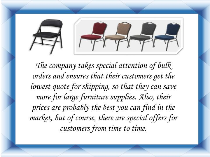 The company takes special attention of bulk orders and ensures that their customers get the lowest quote for shipping, so that they can save more for large furniture supplies. Also, their prices are probably the best you can find in the market, but of course, there are special offers for customers from time to time.