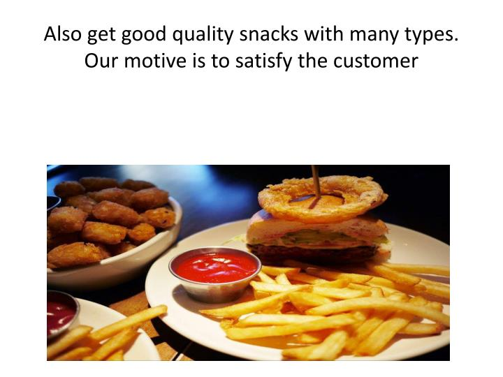 Also get good quality snacks with many types. Our motive is to satisfy the customer