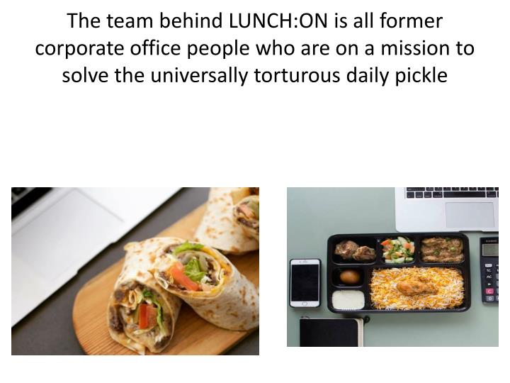 The team behind LUNCH:ON is all former corporate office people who are on a mission to solve the universally torturous daily pickle
