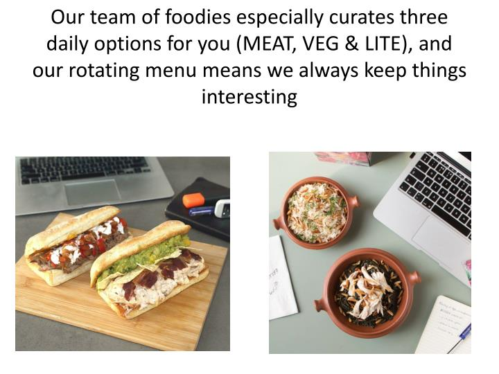 Our team of foodies especially curates three daily options for you (MEAT, VEG & LITE), and our rotating menu means we always keep things interesting