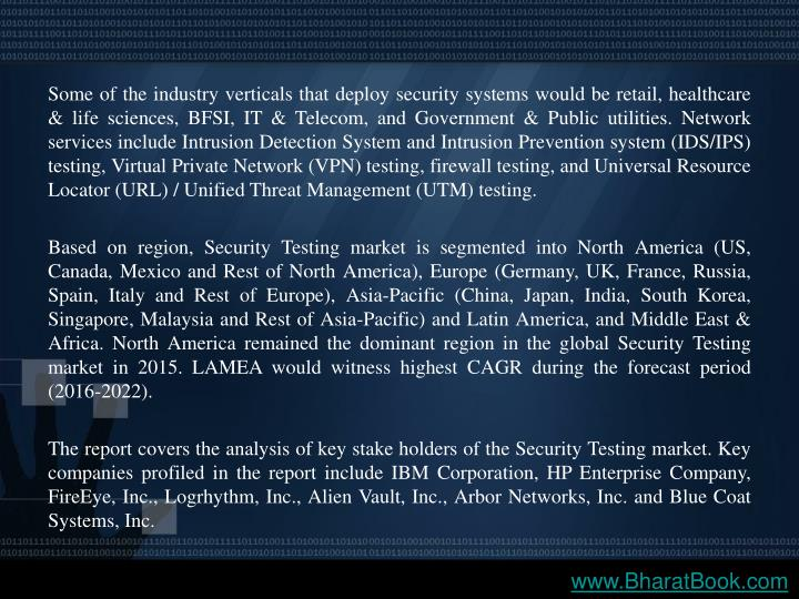 Some of the industry verticals that deploy security systems would be retail, healthcare & life sciences, BFSI, IT & Telecom, and Government & Public utilities. Network services include Intrusion Detection System and Intrusion Prevention system (IDS/IPS) testing, Virtual Private Network (VPN) testing, firewall testing, and Universal Resource Locator (URL) / Unified Threat Management (UTM) testing.