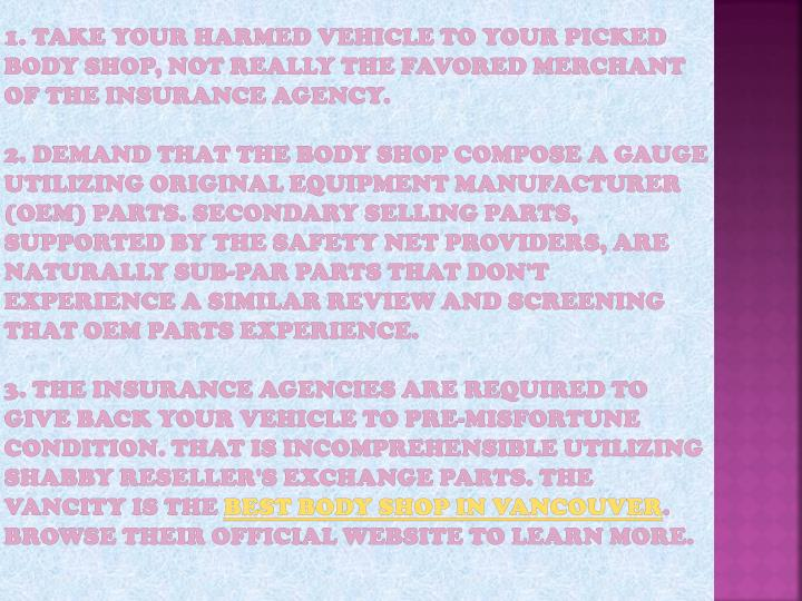 1. Take your harmed vehicle to YOUR picked body shop, not really the favored merchant of the insurance agency.