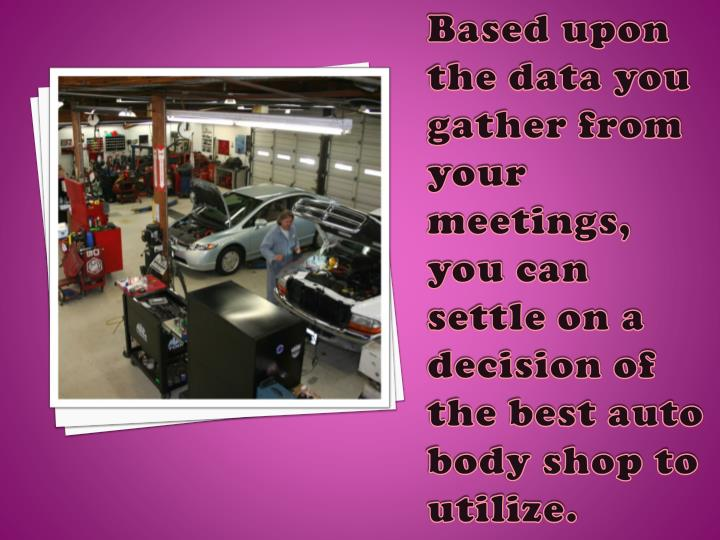 Based upon the data you gather from your meetings, you can settle on a decision of the best auto body shop to utilize.