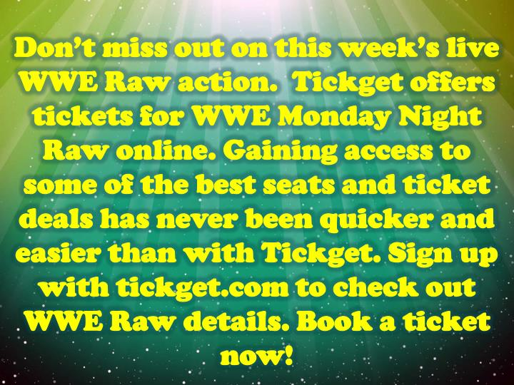 Don't miss out on this week's live WWE Raw action.  Tickget offers tickets for WWE Monday Night Raw online. Gaining access to some of the best seats and ticket deals has never been quicker and easier than with Tickget. Sign up with tickget.com to check out WWE Raw details. Book a ticket now!