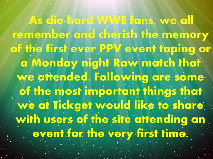 As die-hard WWE fans, we all remember and cherish the memory of the first ever PPV event taping or a Monday night Raw match that we attended. Following are some of the most important things that we at Tickget would like to share with users of the site attending an event for the very first time.