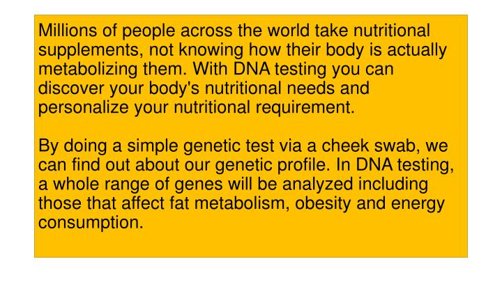 Millions of people across the world take nutritional supplements, not knowing how their body is actually metabolizing them. With DNA testing you can discover your body's nutritional needs and personalize your nutritional requirement.
