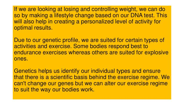 If we are looking at losing and controlling weight, we can do so by making a lifestyle change based on our DNA test. This will also help in creating a personalized level of activity for optimal results.