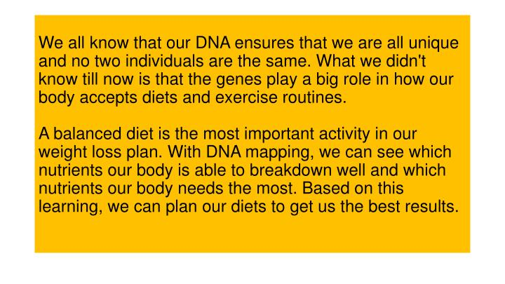 We all know that our DNA ensures that we are all unique and no two individuals are the same. What we didn't know till now is that the genes play a big role in how our body accepts diets and exercise routines.
