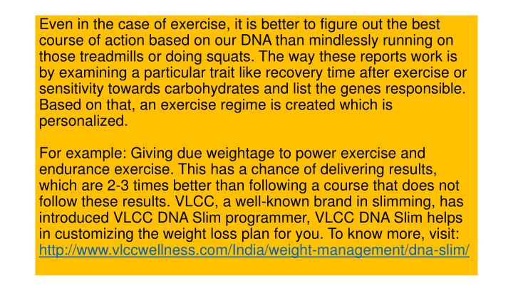 Even in the case of exercise, it is better to figure out the best course of action based on our DNA than mindlessly running on those treadmills or doing squats. The way these reports work is by examining a particular trait like recovery time after exercise or sensitivity towards carbohydrates and list the genes responsible. Based on that, an exercise regime is created which is personalized.