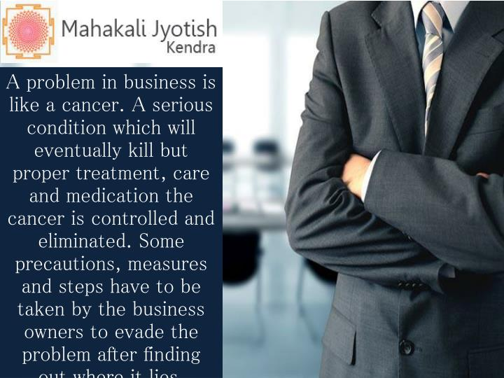 A problem in business is like a cancer. A serious condition which will eventually kill but proper treatment, care and medication the cancer is controlled and eliminated. Some precautions, measures and steps have to be taken by the business owners to evade the problem after finding out where it lies.