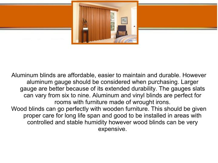Aluminum blinds are affordable, easier to maintain and durable. However