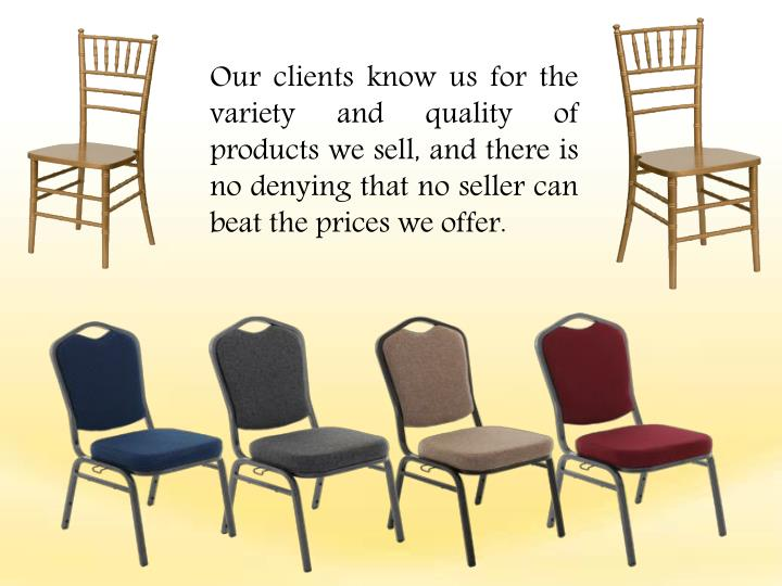 Our clients know us for the variety and quality of products we sell, and there is no denying that no seller can beat the prices we offer.