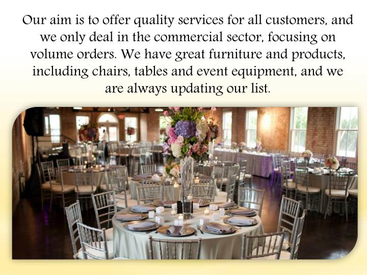 Our aim is to offer quality services for all customers, and we only deal in the commercial sector, focusing on volume orders. We have great furniture and products, including chairs, tables and event equipment, and we are always updating our list.