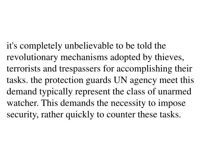 it's completely unbelievable to be told the revolutionary mechanisms adopted by thieves, terrorists and trespassers for accomplishing their tasks. the protection guards UN agency meet this demand typically represent the class of unarmed watcher. This demands the necessity to impose security, rather quickly to counter these tasks.